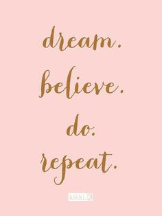 Believe in yourself and your dreams, and go after them!