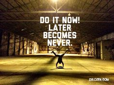 Do it now! Later becomes never.