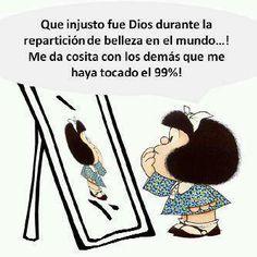 Mafalda: Que injusto fue Dios durante la repartición de belleza en el Mundo...! Me da cosita con los demás que me haya tocado el 99% !!