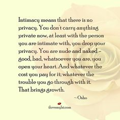You don't carry anything private now, at least with the person you are intimate with, you drop your privacy. You are nude and naked – good, bad, whatsoever you are, you open your heart. And whatever the cost you pay for it; whatever the trouble you go through with it. That brings growth.  ~Osho #love #intimacy #relationships #quotes