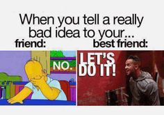 No matter what, you'll always support each other's terrible ideas. | 17 Life Lessons You Only Learn With A Best Friend