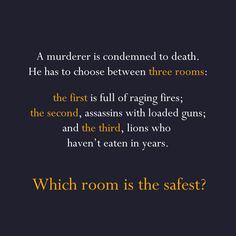 A murderer is condemned to death. He has to choose between three rooms. The first is full of raging fires, the second is full of assassins with loaded guns, and the third is full of lions that haven't eaten in 3 years. Which room is safest for him?