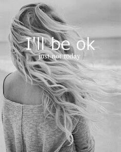 I'll be ok just not today.