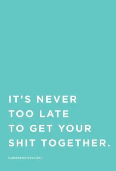it's never too late to get your shit together quote - Google Search