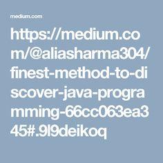 https://medium.com/@aliasharma304/finest-method-to-discover-java-programming-66cc063ea345#.9l9deikoq