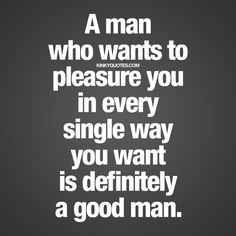 """""""A man who wants to pleasure you in every single way you want is definitely a good man."""""""