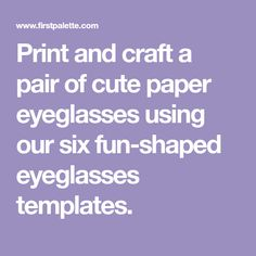Print and craft a pair of cute paper eyeglasses using our six fun-shaped eyeglasses templates.