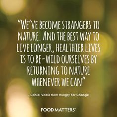 """""""We've become strangers to nature. And the best way to live longer, healthier lives is to re-wild ourselves by returning to nature whenever we can"""" - Daniel Vitalis from Hungry for Change"""