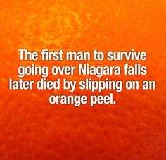 Wow... You can survive Niagra Falls, but not an orange peel. Let that be a lesson, kids