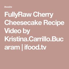 FullyRaw Cherry Cheesecake Recipe Video by Kristina.Carrillo.Bucaram | ifood.tv