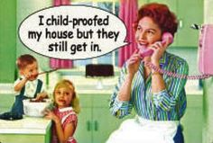 ;)   I child proofed my house but they still get in....  Funny Mothers Day Quotes Sayings  Funny Mothers Day Quotes