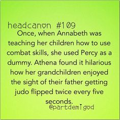 """Annabeth: """"Okay kids, see you grab your opponent's wrist, like this"""" Annabeth: *grabs Percy's wrist* Percy: Aw man, this is gonna hurt. Annabeth: Shut up, Seaweed Brain! Annabeth: Then...FLIP! Annabeth: *smashes Percy into the floor* Percy: *groans* I think you broke something."""