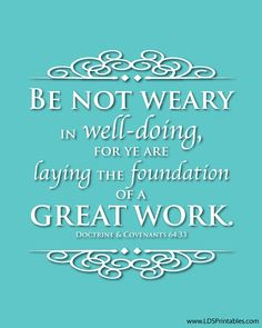 Be not weary in well-doing, for ye are laying the foundation of a great work.