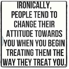 I love to see people's faces when they're getting back exactly what they're giving. It's hysterical because people haven't learned to treat people how they want to be treated...