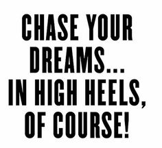 Chase your dreams. in high heels, of course! Sassy Quotes, Friday Quotes Humor, Now Quotes, Great Quotes, Quotes To Live By, Motivational Quotes, Funny Quotes, Life Quotes, Inspirational Quotes