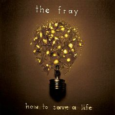 How to Save a Life.  The Fray.