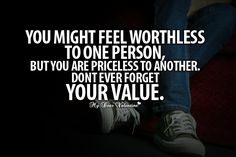 You might feel worthless to one person, but you are priceless to another. Don't ever forget Your value! 💜💚💜💚