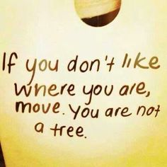 No your not a tree. If something sucks in your life. Dont let it. Change it. Embrace it. Let it make you stronger but don't just accept it. You deserve better