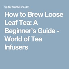 How to Brew Loose Leaf Tea: A Beginner's Guide - World of Tea Infusers