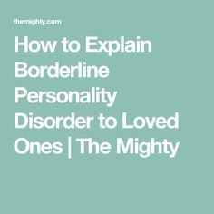 How to Explain Borderline Personality Disorder to Loved Ones | The Mighty