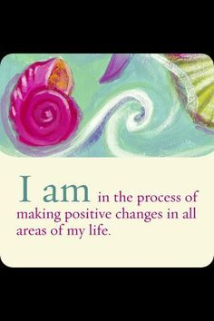 I am in the process of making positive changes in all areas of my life. More