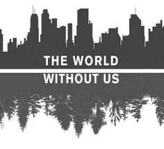 The world without us.  We need this planet but Earth would do fine without us.