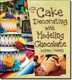 Cake Decorating with Modeling Chocolate, the book by Kristen Coniaris of Wicked Goodies