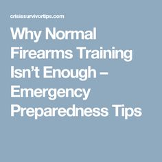 Why Normal Firearms Training Isn't Enough – Emergency Preparedness Tips