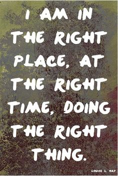 I am in the right place, at the right time, doing the right thing. ~Louise Hay