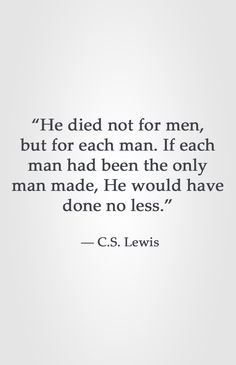 """""""He died not for men, but for each man. If each man had been the only man made, He would have done no less."""" ― C.S. Lewis"""