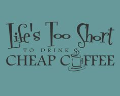 Life's too short to drink cheap coffee quote by madebytheresarenee