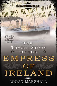 THE TRAGIC STORY OF THE EMPRESS OF IRELAND by Logan Marshall --  Logan Marshall's vivid and detailed reportage was the first account of the disaster and has endured as a classic chronicle of what happened that fateful night.