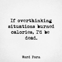 If overthinking situations burned calories, I'd e dead.
