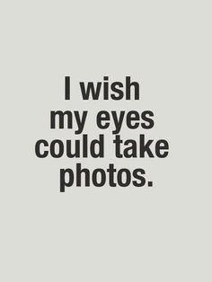 Desearía que mis ojos pudieran tomar fotos..