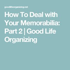 How To Deal with Your Memorabilia: Part 2 | Good Life Organizing
