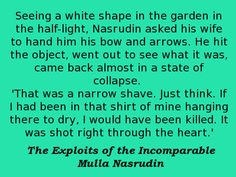 Seeing a white shape in the garden in the half-light, Nasrudin asked his wife to hand him his bow and arrows. He hit the object, went out to see what it was, came back almost in a state of collapse. 'That was a narrow shave. Just think. If I had been in that shirt of mine hanging there to dry, I would have been killed. It was shot right through the heart.' -- Idries Shah, The Exploits of the Incomparable Mulla Nasrudin