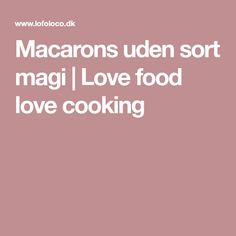 Macarons uden sort magi | Love food love cooking