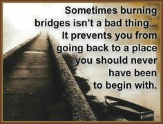 Sometimes burning bridges isn't.....