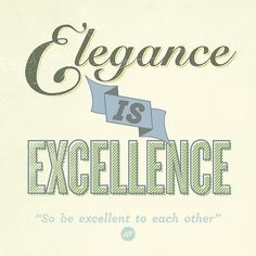 Elegance is Excellence  so be excellent to each other
