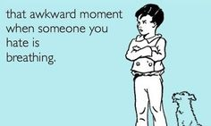 """""""That awkward moment when someone you hate is breathing."""" @Jaydn Cahill , this makes me think of you xD"""