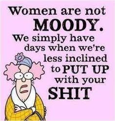 Women are not moody. We simply have days when we're less inclined to put up with your shit.