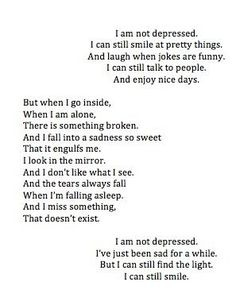 And I miss something that doesn't exist. I am not depressed, I've just been sad for a while. But I can still find the light. I can still smile.