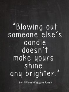Help everyone shine a little brighter. Lifer each other up. Haters will always hate.