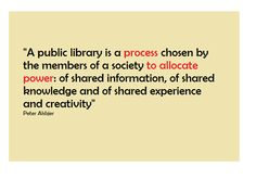 A public library is a process chosen by the members of a society to allocate power: of shared information, of shared knowledge and of shared experience and creativity.  --  Peter Alsbajer