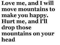 Love me and I will move mountains to make you happy. Hurt me, and I'll drop those mountains on your head