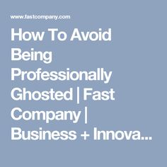 How To Avoid Being Professionally Ghosted  | Fast Company | Business + Innovation