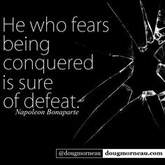 """He who fears being conquered is sure of defeat"". ~ Napoleon Bonaparte I hope you enjoy the Quotes. I'd encourage you to share them, repost them, and comment. After all, social media is about being social which implies a dialogue, not a one sided conversation. Make it a great day - ""YOU Were Created for Greatness, Claim It!"" Doug Morneau - #fitCEO #motivation #leadership"