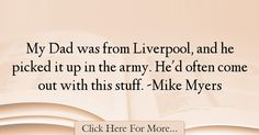 The most popular Mike Myers Quotes About Dad - 12493 : My Dad was from Liverpool, and he picked it up in the army. Best Dad Quotes, My Dad, Liverpool, Dads, Being A Dad, Fathers, Father