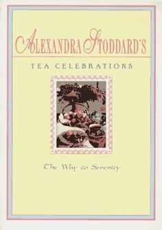 Alexandra Stoddard's Tea Celebrations: The Way to Serenity