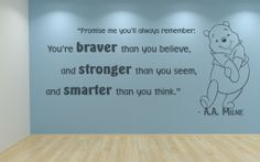 Wonderful quote from Winnie-The-Pooh:  Promise me you'll always remember; You're braver than you belive, and stronger than you seem, and smarter than you think. A.A. Milne  All our wall stickers/decals are available in a great range of sizes and colours - and can be personalised to be truly custom.